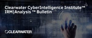 Clearwater IRM _ Analysis CyberIntelligence™ Insight Bulletin Blog Header