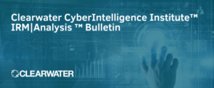 Clearwater IRM _ Analysis CyberIntelligence™ Insight Bulletin