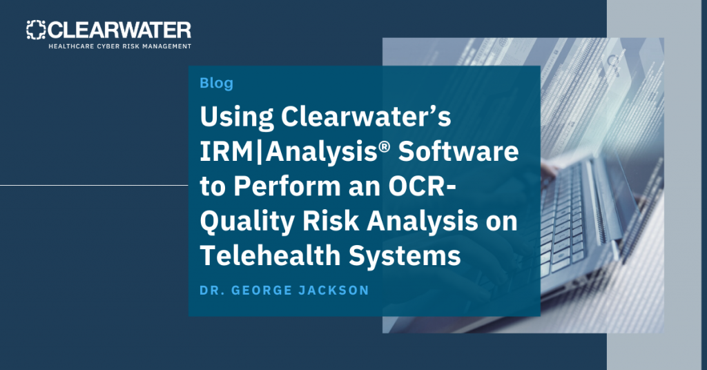 Using Clearwater's IRM|Analysis® Software to Perform an OCR-Quality Risk Analysis on Telehealth Systems